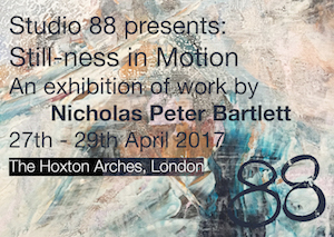 Studio 88 Presents: Still-Ness in Motion - An exhibition of the work of Nicholas Barlett - 27th-29th April 2017 - The Hoxton Arches, London